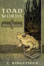 Toad Words And Other Stories by T Kingfisher