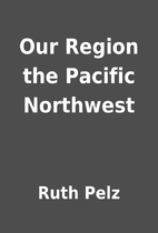 Our Region the Pacific Northwest by Ruth…