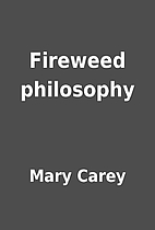 Fireweed philosophy by Mary Carey