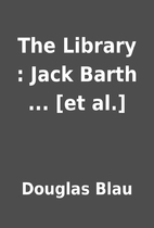 The Library : Jack Barth ... [et al.] by…