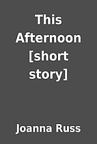 This Afternoon [short story] by Joanna Russ