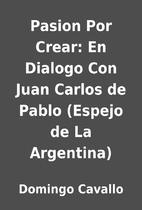 Pasion Por Crear: En Dialogo Con Juan Carlos…