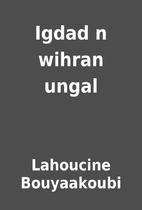 Igdad n wihran ungal by Lahoucine…