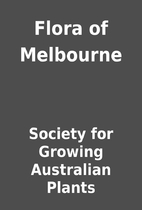 Flora of Melbourne by Society for Growing…
