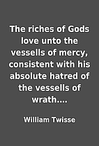 The riches of Gods love unto the vessells of…