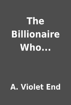 The Billionaire Who... by A. Violet End