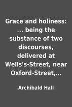 Grace and holiness: ... being the substance…