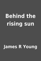 Behind the rising sun by James R Young