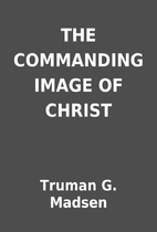 THE COMMANDING IMAGE OF CHRIST by Truman G.…