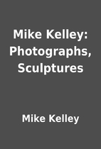Mike Kelley: Photographs, Sculptures by Mike…