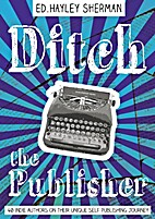 Ditch the Publisher: 40 Indie Authors on…