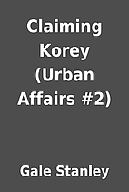 Claiming Korey (Urban Affairs #2) by Gale…