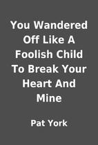 You Wandered Off Like A Foolish Child To…