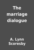 The marriage dialogue by A. Lynn Scoresby