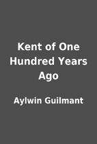 Kent of One Hundred Years Ago by Aylwin…