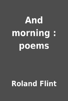 And morning : poems by Roland Flint