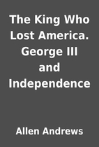 The King Who Lost America. George III and…