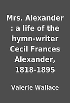 Mrs. Alexander : a life of the hymn-writer…