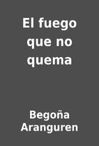 El fuego que no quema by Begoña Aranguren