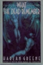 What the Dead Remember by Harlan Greene