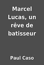 Marcel Lucas, un rêve de batisseur by Paul…