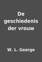 De geschiedenis der vrouw by W. L. George