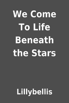 We Come To Life Beneath the Stars by…