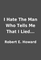 I Hate The Man Who Tells Me That I Lied...…