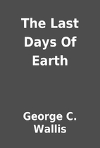 The Last Days Of Earth by George C. Wallis