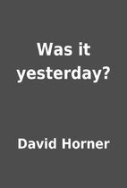 Was it yesterday? by David Horner