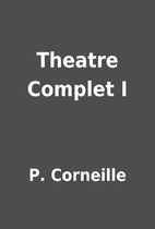 Theatre Complet I by P. Corneille