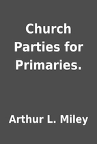Church Parties for Primaries. by Arthur L.…