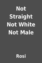 Not Straight Not White Not Male by Rosi