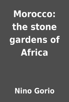 Morocco: the stone gardens of Africa by Nino…