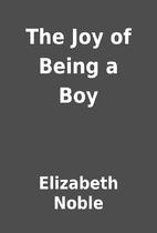 The Joy of Being a Boy by Elizabeth Noble