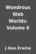 Wondrous Web Worlds: Volume 6 by J Alan…