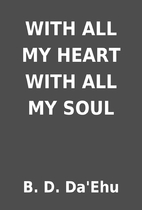 WITH ALL MY HEART WITH ALL MY SOUL by B. D.…