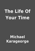 The Life Of Your Time by Michael Karageorge