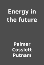 Energy in the future by Palmer Cosslett…