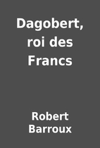Dagobert, roi des Francs by Robert Barroux