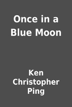Once in a Blue Moon by Ken Christopher Ping