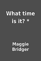 What time is it? * by Maggie Bridger