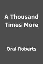 A Thousand Times More by Oral Roberts