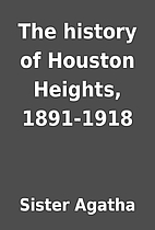 The history of Houston Heights, 1891-1918 by…