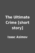 The Ultimate Crime [short story] by Isaac…