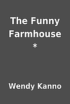 The Funny Farmhouse * by Wendy Kanno