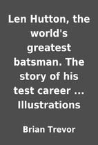 Len Hutton, the world's greatest batsman.…
