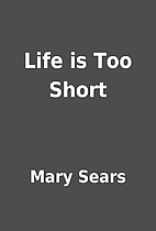 Life is Too Short by Mary Sears