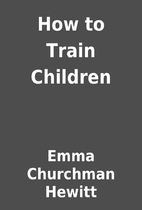 How to Train Children by Emma Churchman…