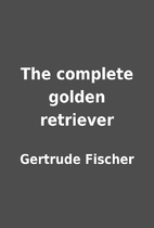 The complete golden retriever by Gertrude…